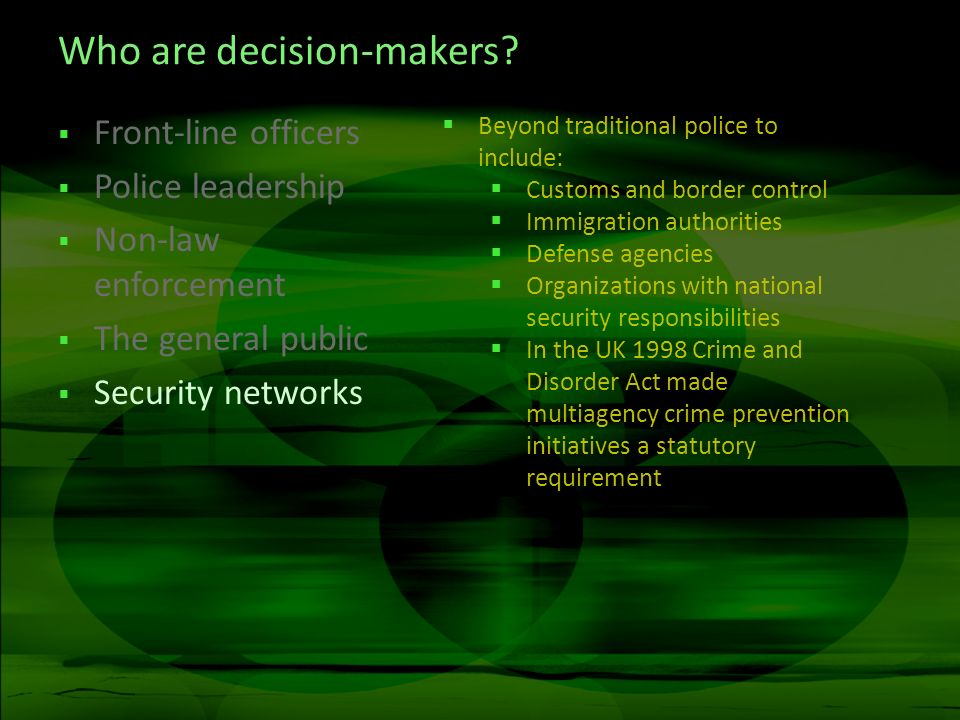 Who are decision-makers? Front-line officers Police leadership Non-law enforcement The general public Security networks Beyond traditional police to i