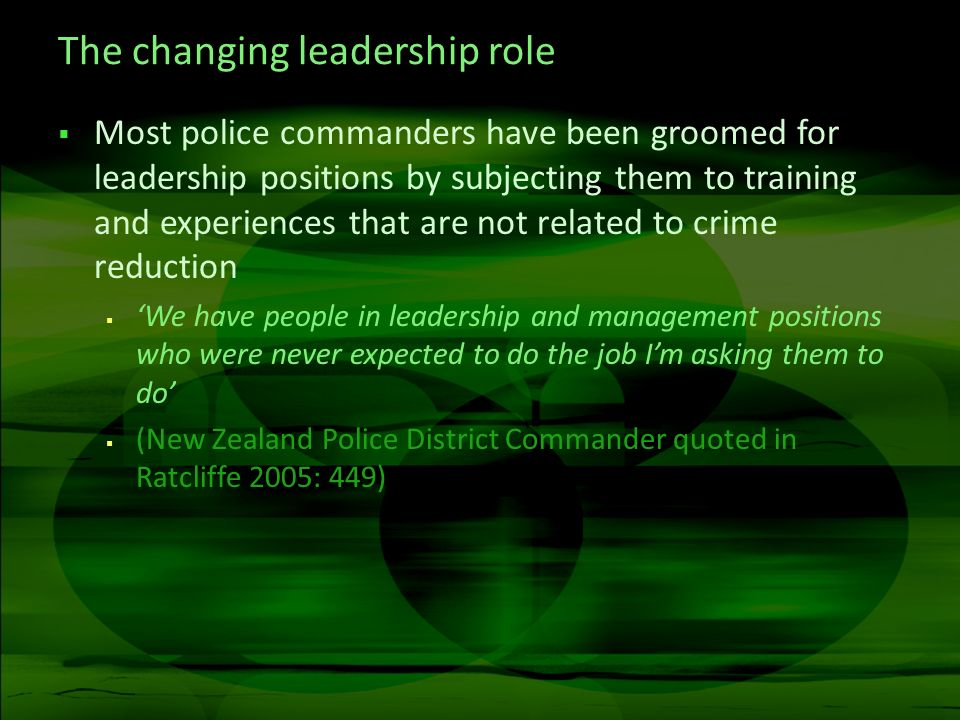 The changing leadership role Most police commanders have been groomed for leadership positions by subjecting them to training and experiences that are not related to crime reduction We have people in leadership and management positions who were never expected to do the job Im asking them to do (New Zealand Police District Commander quoted in Ratcliffe 2005: 449)