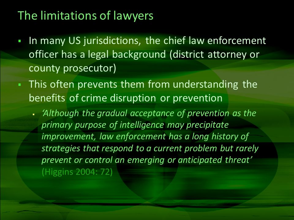 The limitations of lawyers In many US jurisdictions, the chief law enforcement officer has a legal background (district attorney or county prosecutor) This often prevents them from understanding the benefits of crime disruption or prevention Although the gradual acceptance of prevention as the primary purpose of intelligence may precipitate improvement, law enforcement has a long history of strategies that respond to a current problem but rarely prevent or control an emerging or anticipated threat (Higgins 2004: 72)