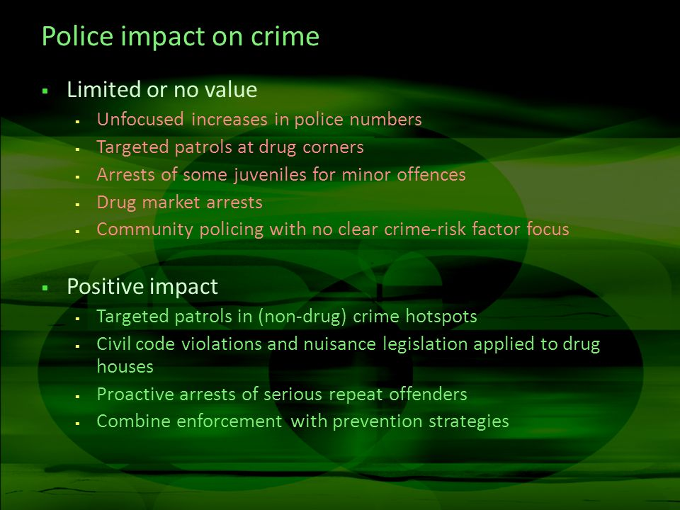 Police impact on crime Limited or no value Unfocused increases in police numbers Targeted patrols at drug corners Arrests of some juveniles for minor