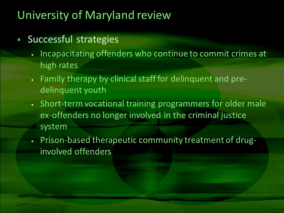 University of Maryland review Successful strategies Incapacitating offenders who continue to commit crimes at high rates Family therapy by clinical staff for delinquent and pre- delinquent youth Short-term vocational training programmers for older male ex-offenders no longer involved in the criminal justice system Prison-based therapeutic community treatment of drug- involved offenders