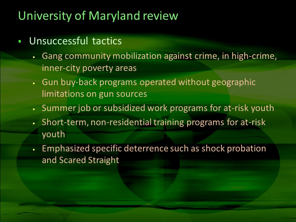 University of Maryland review Unsuccessful tactics Gang community mobilization against crime, in high-crime, inner-city poverty areas Gun buy-back programs operated without geographic limitations on gun sources Summer job or subsidized work programs for at-risk youth Short-term, non-residential training programs for at-risk youth Emphasized specific deterrence such as shock probation and Scared Straight