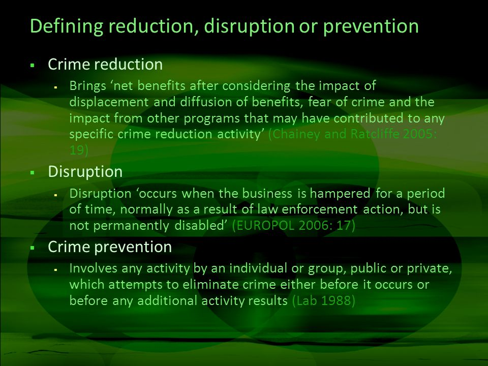 Defining reduction, disruption or prevention Crime reduction Brings net benefits after considering the impact of displacement and diffusion of benefit