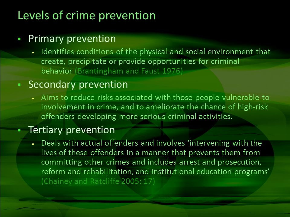 Levels of crime prevention Primary prevention Identifies conditions of the physical and social environment that create, precipitate or provide opportu