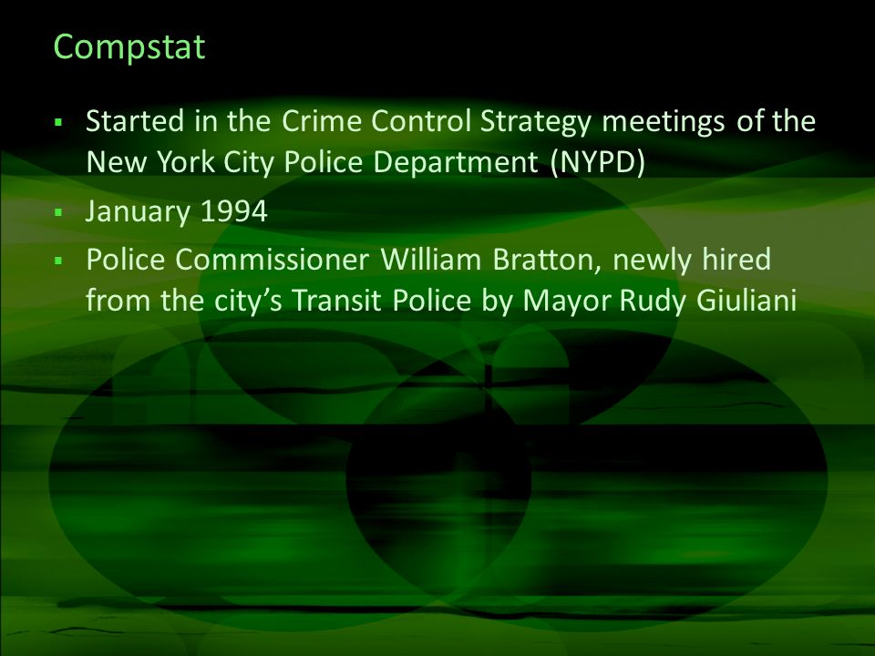 Compstat Started in the Crime Control Strategy meetings of the New York City Police Department (NYPD) January 1994 Police Commissioner William Bratton