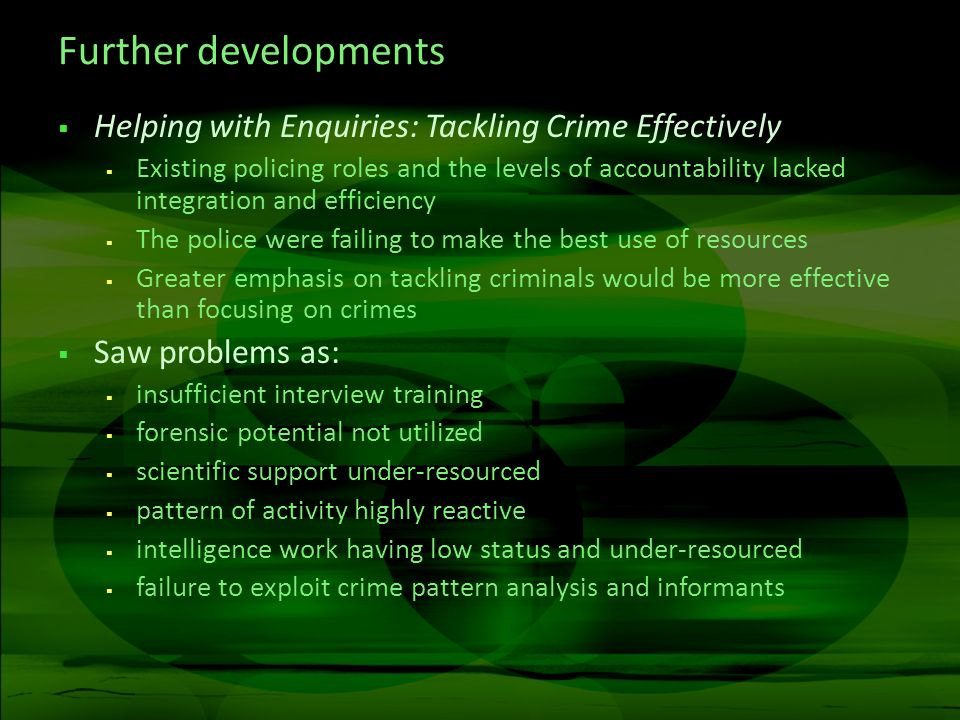 Further developments Helping with Enquiries: Tackling Crime Effectively Existing policing roles and the levels of accountability lacked integration an