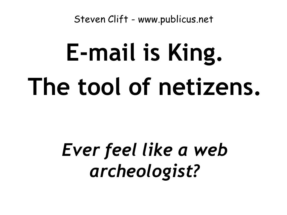 Steven Clift - www.publicus.net E-mail is King. The tool of netizens. Ever feel like a web archeologist?