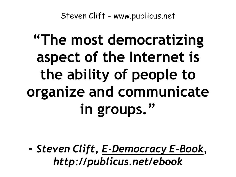 Steven Clift - www.publicus.net The most democratizing aspect of the Internet is the ability of people to organize and communicate in groups. - Steven