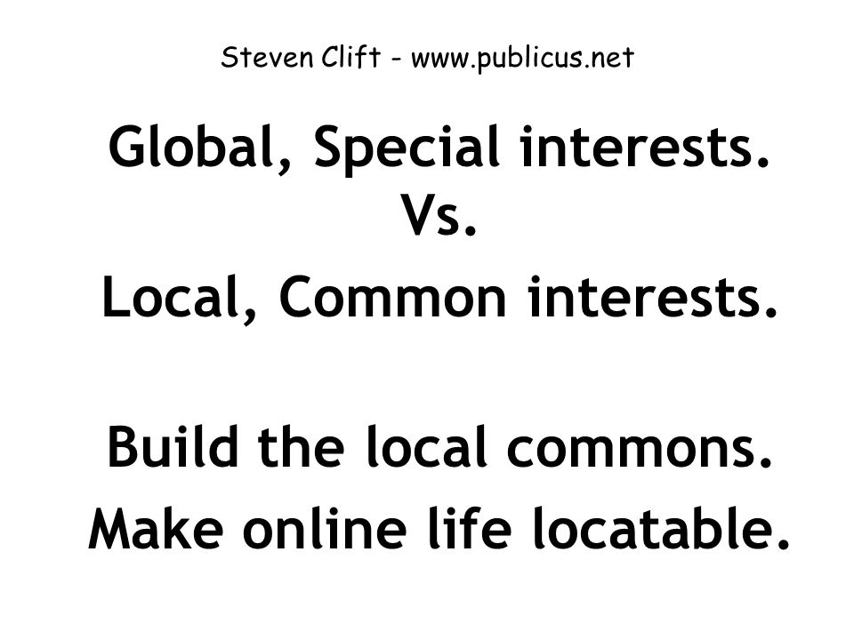 Steven Clift - www.publicus.net Global, Special interests. Vs. Local, Common interests. Build the local commons. Make online life locatable.