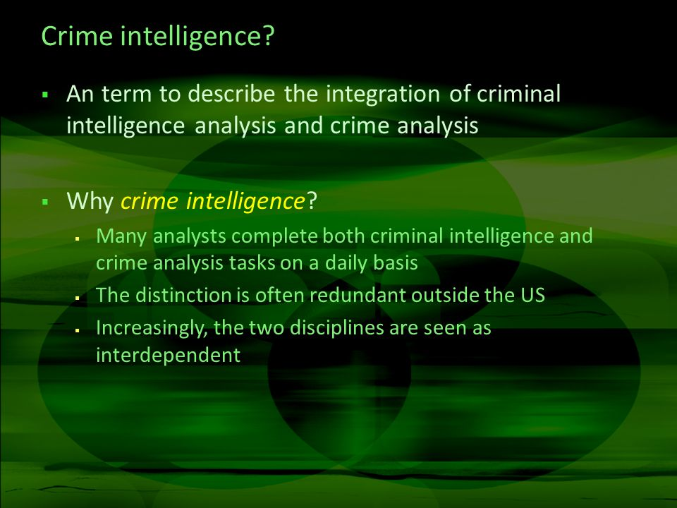 Crime intelligence? An term to describe the integration of criminal intelligence analysis and crime analysis Why crime intelligence? Many analysts com