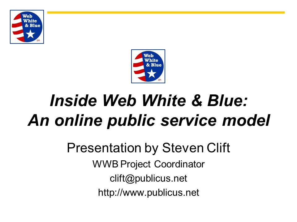 Inside Web White & Blue: An online public service model Presentation by Steven Clift WWB Project Coordinator clift@publicus.net http://www.publicus.net
