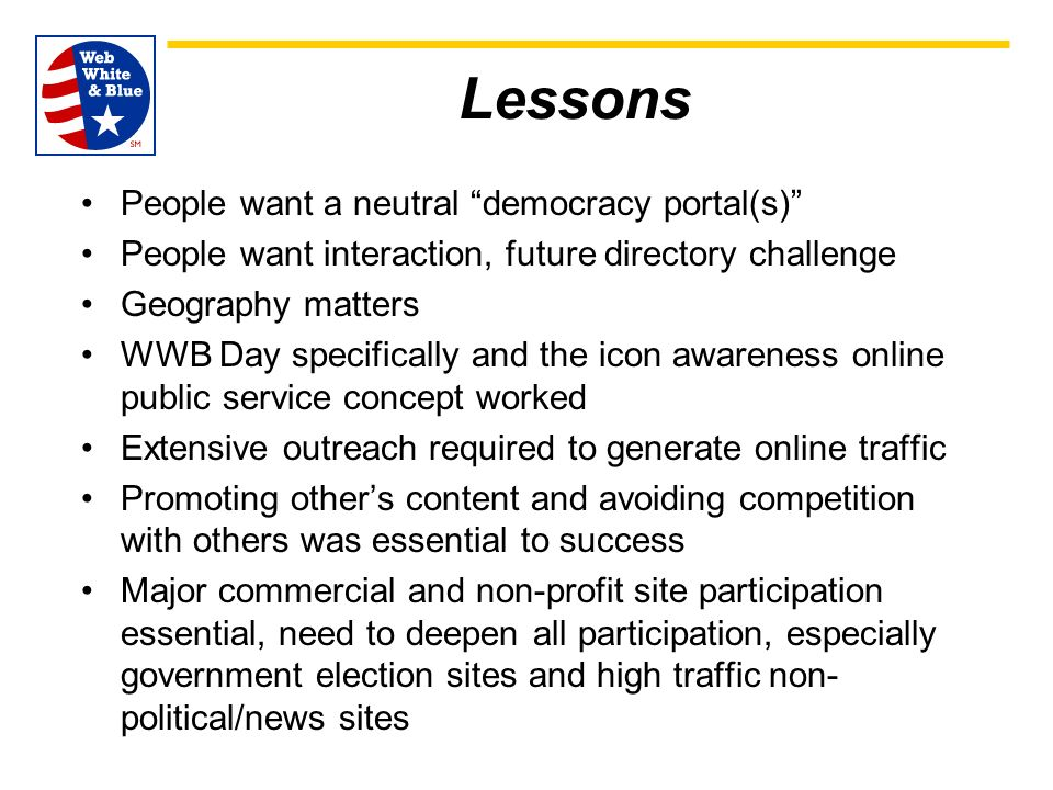 Lessons People want a neutral democracy portal(s) People want interaction, future directory challenge Geography matters WWB Day specifically and the icon awareness online public service concept worked Extensive outreach required to generate online traffic Promoting others content and avoiding competition with others was essential to success Major commercial and non-profit site participation essential, need to deepen all participation, especially government election sites and high traffic non- political/news sites