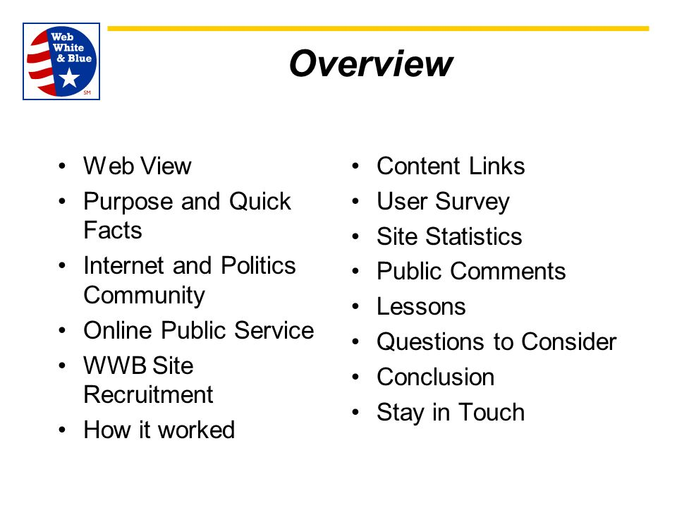 Overview Web View Purpose and Quick Facts Internet and Politics Community Online Public Service WWB Site Recruitment How it worked Content Links User Survey Site Statistics Public Comments Lessons Questions to Consider Conclusion Stay in Touch