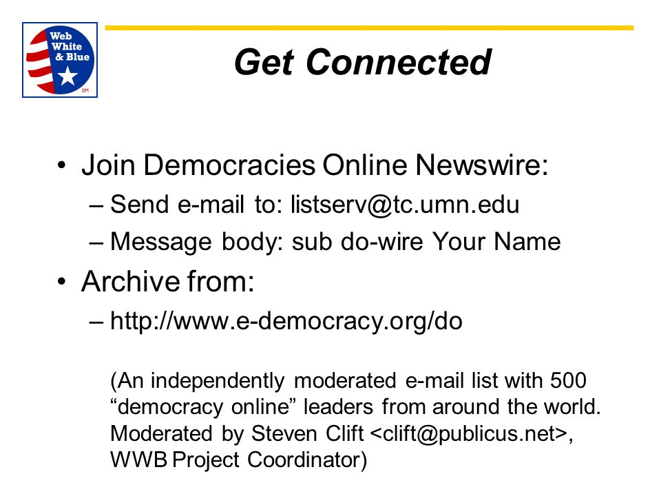 Get Connected Join Democracies Online Newswire: –Send e-mail to: listserv@tc.umn.edu –Message body: sub do-wire Your Name Archive from: –http://www.e-democracy.org/do (An independently moderated e-mail list with 500 democracy online leaders from around the world.