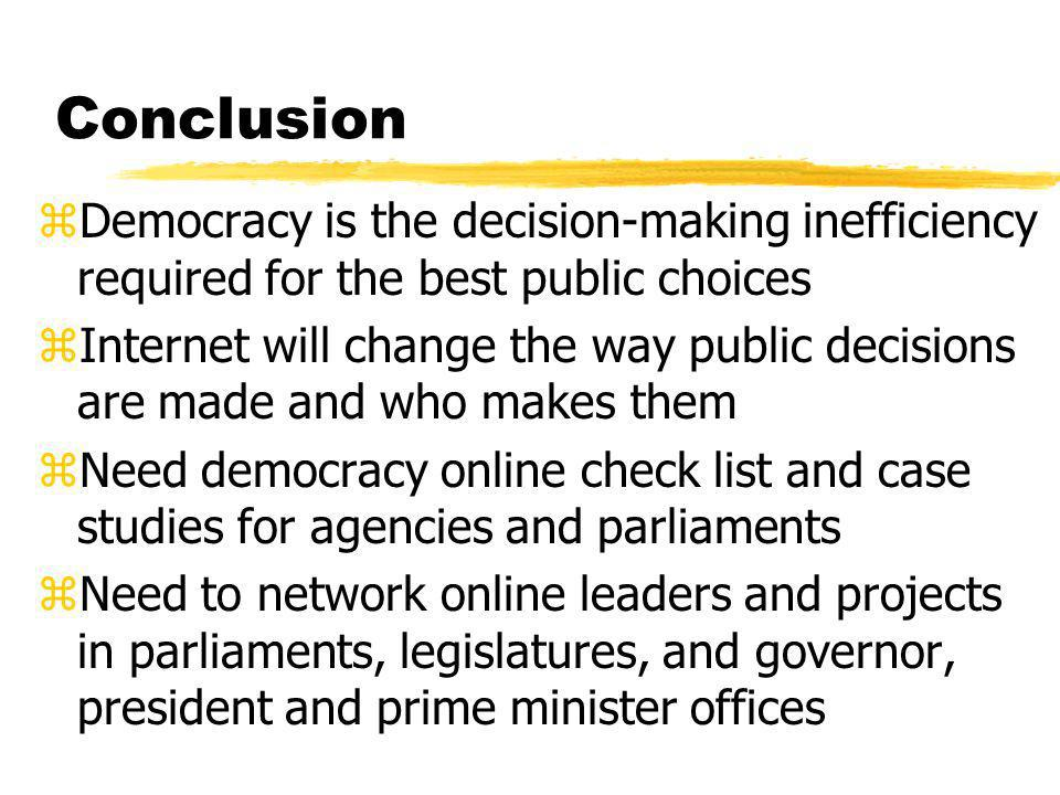 Conclusion zDemocracy is the decision-making inefficiency required for the best public choices zInternet will change the way public decisions are made and who makes them zNeed democracy online check list and case studies for agencies and parliaments zNeed to network online leaders and projects in parliaments, legislatures, and governor, president and prime minister offices