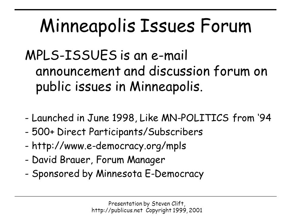 Presentation by Steven Clift, http://publicus.net Copyright 1999, 2001 Minneapolis Issues Forum MPLS-ISSUES is an e-mail announcement and discussion forum on public issues in Minneapolis.