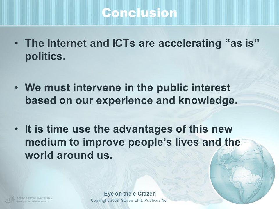 Eye on the e-Citizen Copyright 2002, Steven Clift, Publicus.Net Conclusion Measure and evaluate the right things –Does it save the time it takes to be