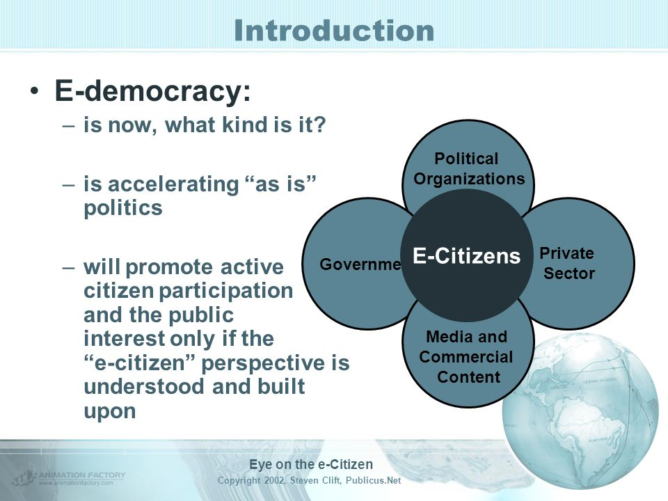 Eye on the e-Citizen Copyright 2002, Steven Clift, Publicus.Net Introduction E-democracy is: –the use information and communication technologies and strategies –by democratic sectors –within the political processes of local communities, states, nations and on the global stage.
