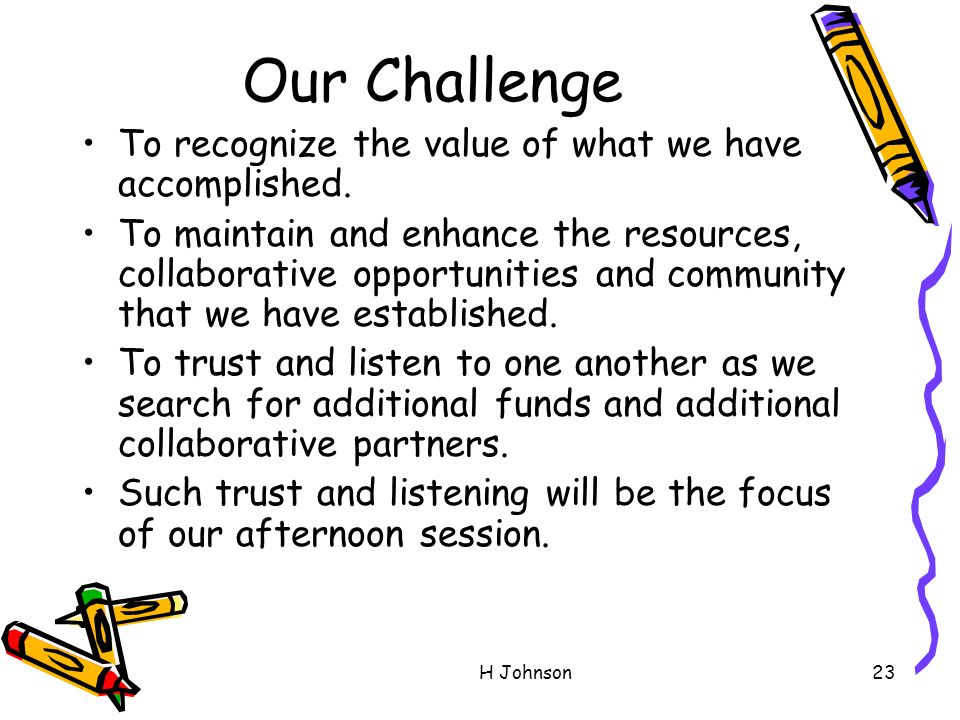 H Johnson23 Our Challenge To recognize the value of what we have accomplished.