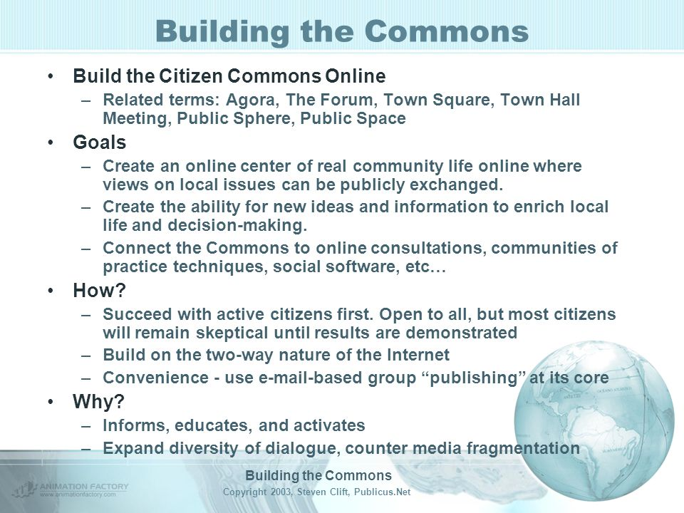 Building the Commons Copyright 2003, Steven Clift, Publicus.Net Building the Commons Build the Citizen Commons Online –Related terms: Agora, The Forum, Town Square, Town Hall Meeting, Public Sphere, Public Space Goals –Create an online center of real community life online where views on local issues can be publicly exchanged.