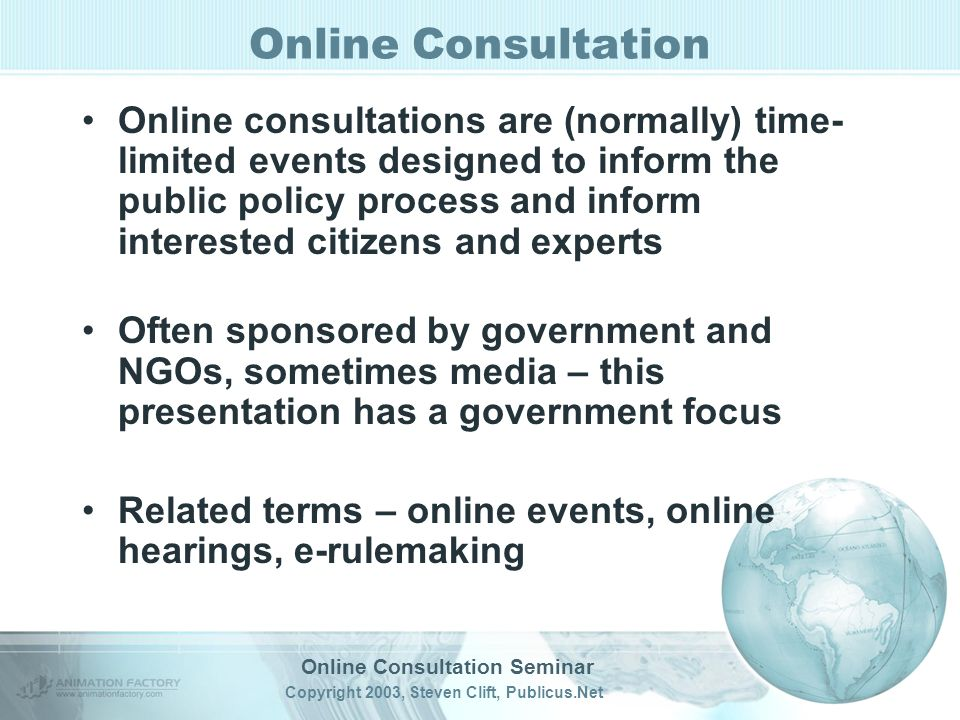 Online Consultation Seminar Copyright 2003, Steven Clift, Publicus.Net Online Consultation Online consultations are (normally) time- limited events designed to inform the public policy process and inform interested citizens and experts Often sponsored by government and NGOs, sometimes media – this presentation has a government focus Related terms – online events, online hearings, e-rulemaking
