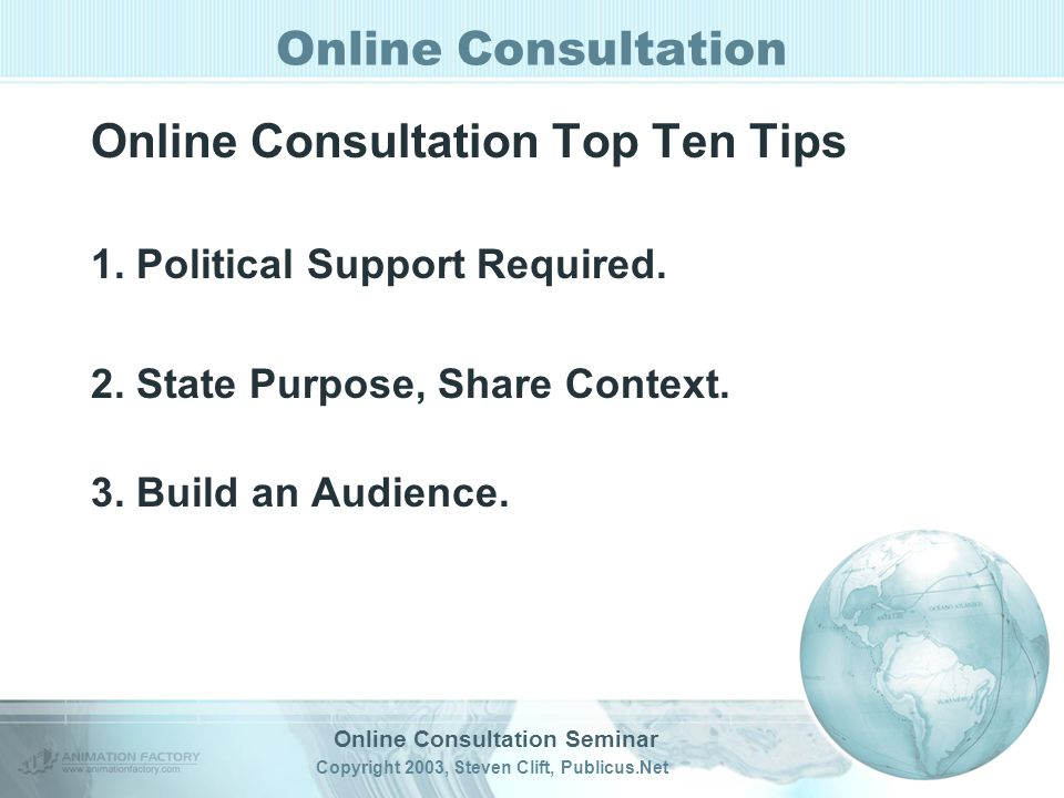 Online Consultation Seminar Copyright 2003, Steven Clift, Publicus.Net Online Consultation Online Consultation Top Ten Tips 1.