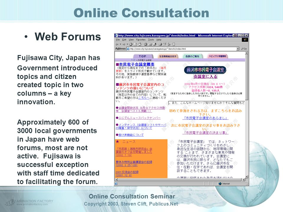 Online Consultation Seminar Copyright 2003, Steven Clift, Publicus.Net Online Consultation Web Forums Fujisawa City, Japan has Government introduced topics and citizen created topic in two columns – a key innovation.