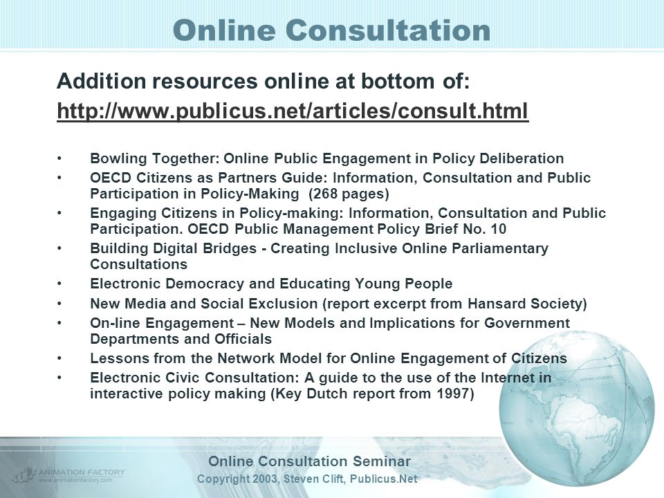 Online Consultation Seminar Copyright 2003, Steven Clift, Publicus.Net Online Consultation Addition resources online at bottom of:   Bowling Together: Online Public Engagement in Policy Deliberation OECD Citizens as Partners Guide: Information, Consultation and Public Participation in Policy-Making (268 pages) Engaging Citizens in Policy-making: Information, Consultation and Public Participation.