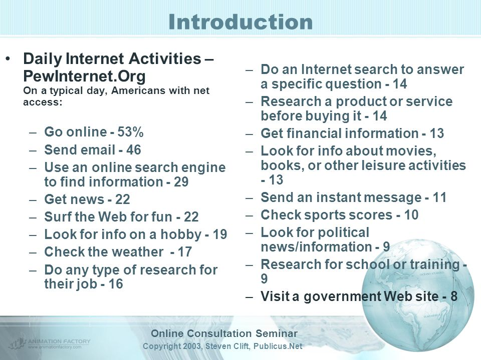 Online Consultation Seminar Copyright 2003, Steven Clift, Publicus.Net Introduction Daily Internet Activities – PewInternet.Org On a typical day, Americans with net access: –Go online - 53% –Send –Use an online search engine to find information - 29 –Get news - 22 –Surf the Web for fun - 22 –Look for info on a hobby - 19 –Check the weather - 17 –Do any type of research for their job - 16 –Do an Internet search to answer a specific question - 14 –Research a product or service before buying it - 14 –Get financial information - 13 –Look for info about movies, books, or other leisure activities - 13 –Send an instant message - 11 –Check sports scores - 10 –Look for political news/information - 9 –Research for school or training - 9 –Visit a government Web site - 8
