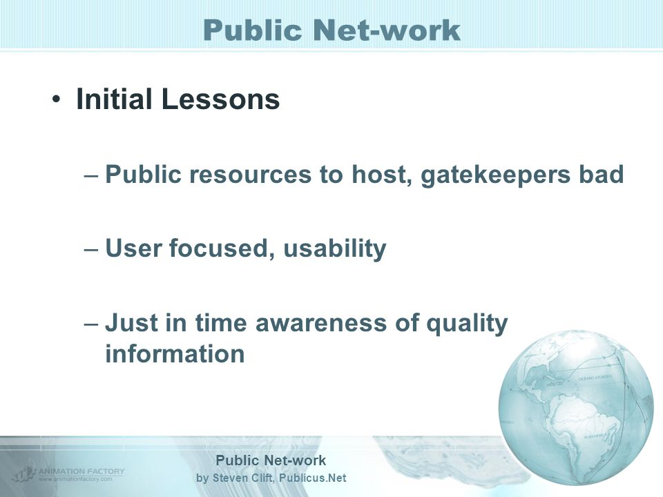 Public Net-work by Steven Clift, Publicus.Net Public Net-work Initial Lessons –Public resources to host, gatekeepers bad –User focused, usability –Just in time awareness of quality information