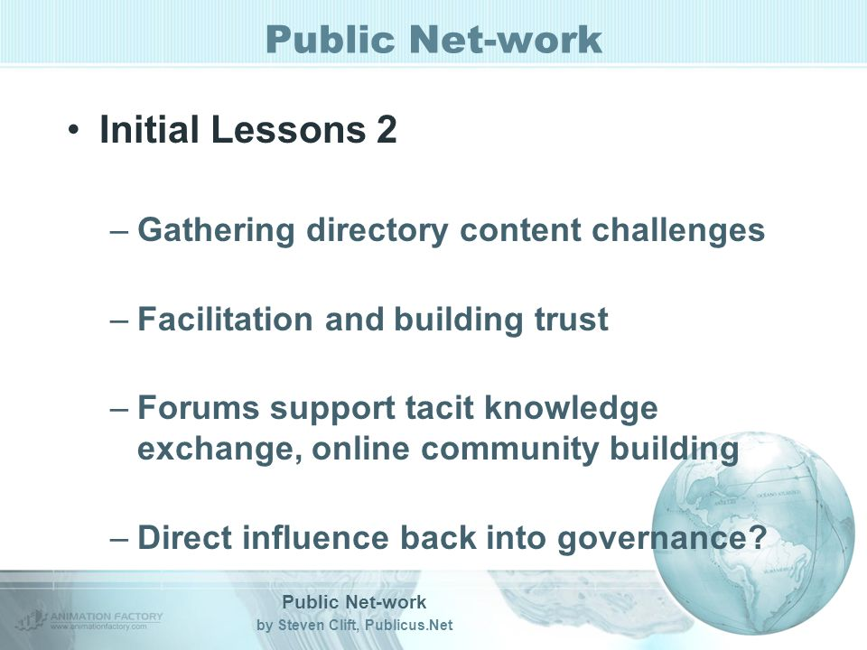Public Net-work by Steven Clift, Publicus.Net Public Net-work Initial Lessons 2 –Gathering directory content challenges –Facilitation and building trust –Forums support tacit knowledge exchange, online community building –Direct influence back into governance