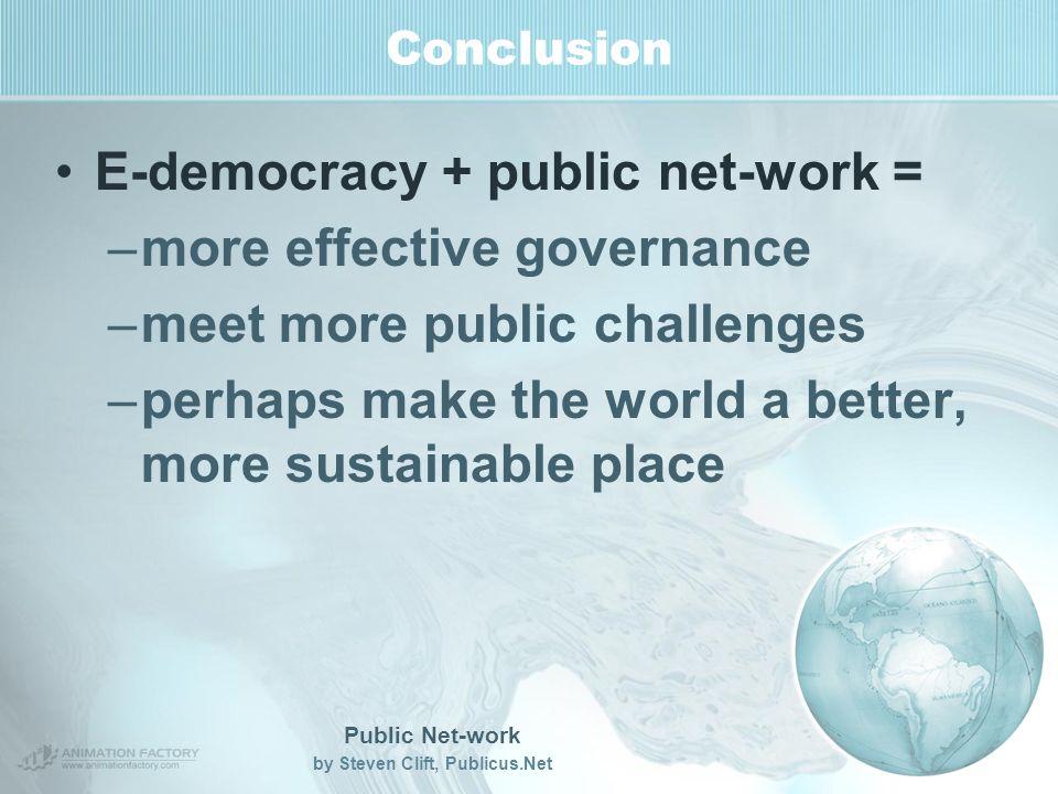 Public Net-work by Steven Clift, Publicus.Net Conclusion E-democracy + public net-work = –more effective governance –meet more public challenges –perhaps make the world a better, more sustainable place