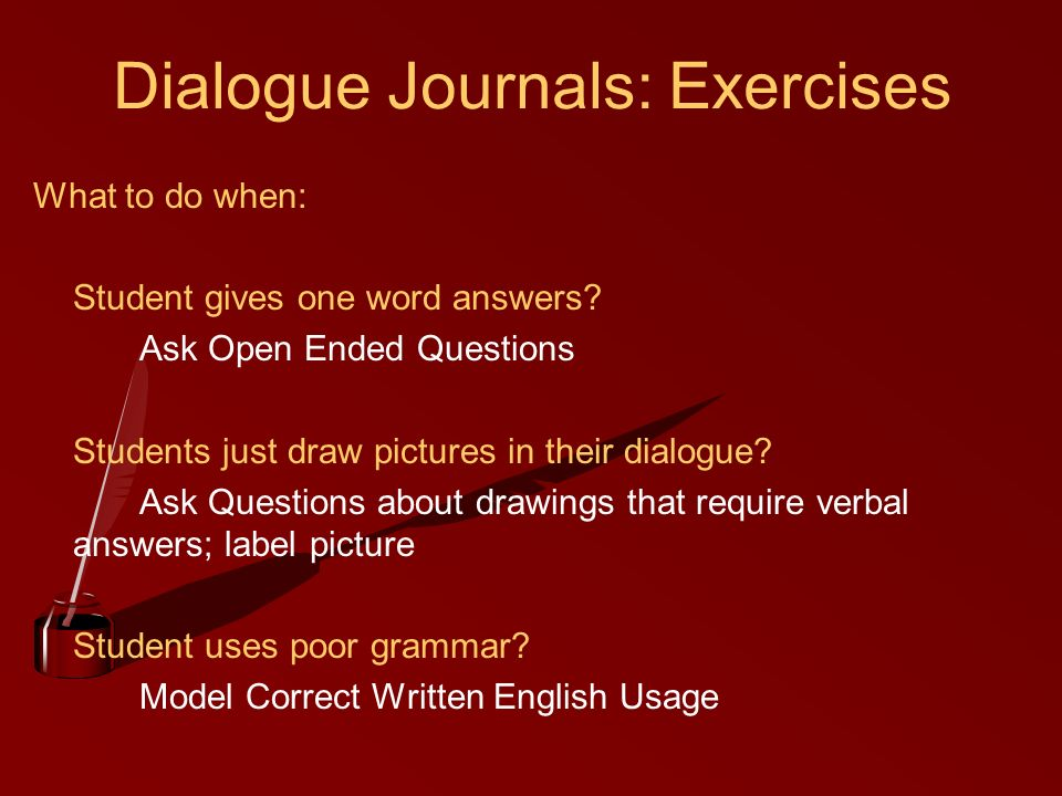 Dialogue Journals: Exercises What to do when: Student gives one word answers? Ask Open Ended Questions Students just draw pictures in their dialogue?