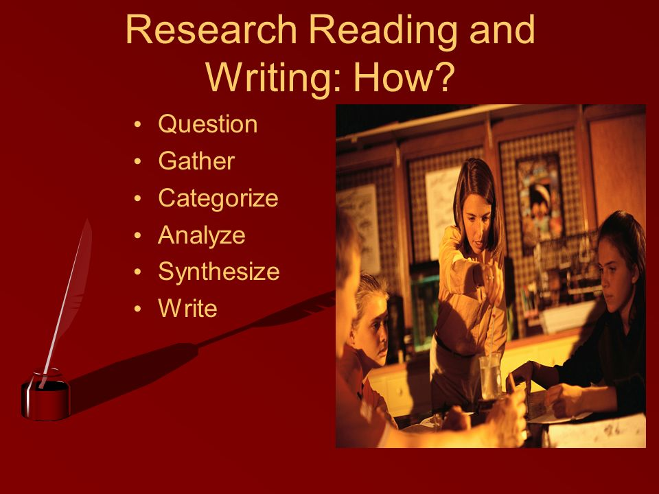Research Reading and Writing: How? Question Gather Categorize Analyze Synthesize Write