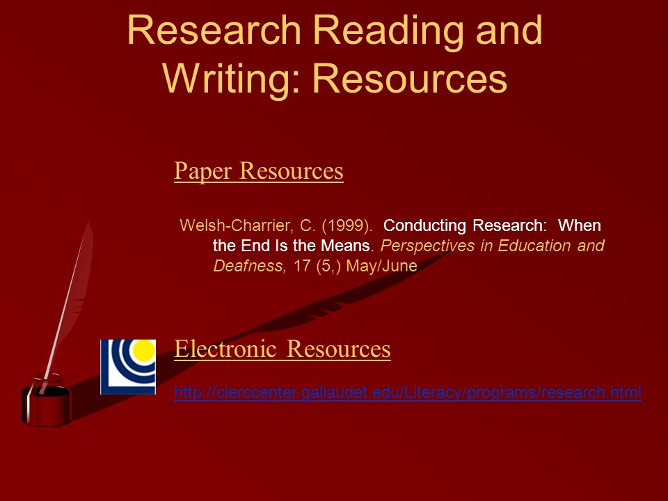Research Reading and Writing: Resources http://clerccenter.gallaudet.edu/Literacy/programs/research.html Welsh-Charrier, C. (1999). Conducting Researc