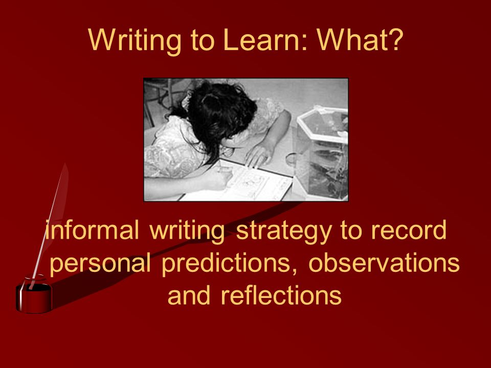 Writing to Learn: What? informal writing strategy to record personal predictions, observations and reflections