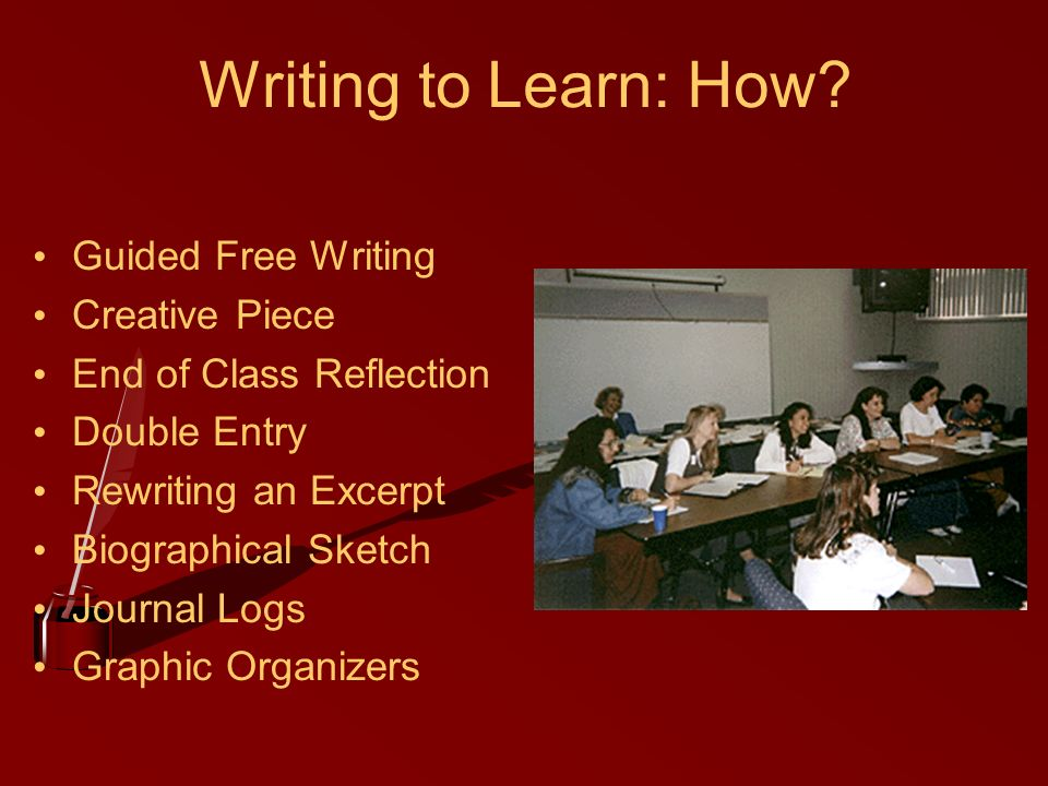 Writing to Learn: How? Guided Free Writing Creative Piece End of Class Reflection Double Entry Rewriting an Excerpt Biographical Sketch Journal Logs G