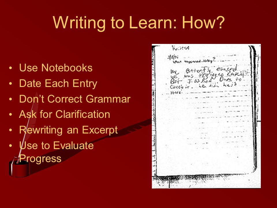 Writing to Learn: How? Use Notebooks Date Each Entry Dont Correct Grammar Ask for Clarification Rewriting an Excerpt Use to Evaluate Progress