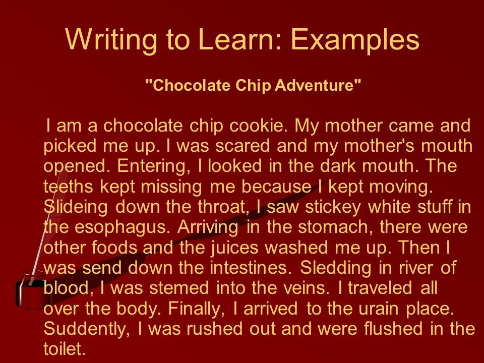 Writing to Learn: Examples I am a chocolate chip cookie. My mother came and picked me up. I was scared and my mother's mouth opened. Entering, I looke