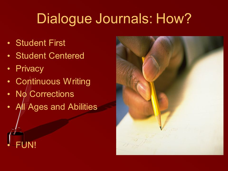 Dialogue Journals: How? Student First Student Centered Privacy Continuous Writing No Corrections All Ages and Abilities FUN!