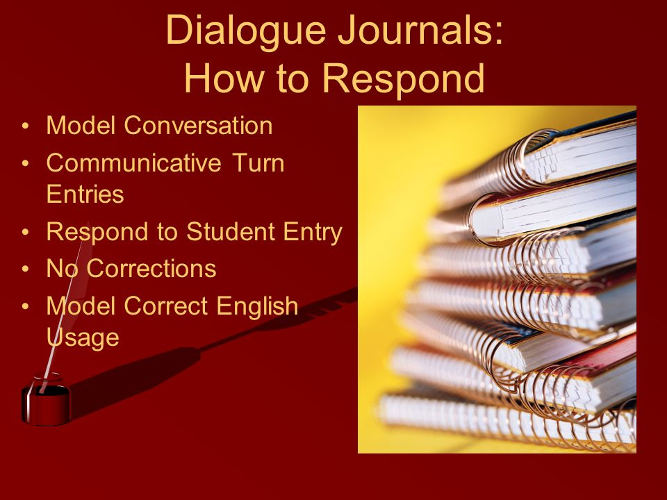 Dialogue Journals: How to Respond Model Conversation Communicative Turn Entries Respond to Student Entry No Corrections Model Correct English Usage
