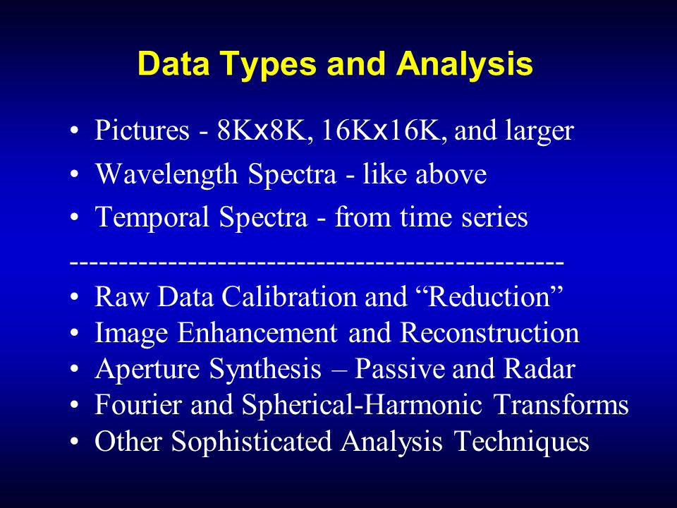 Data Types and Analysis Pictures - 8K x 8K, 16K x 16K, and larger Wavelength Spectra - like above Temporal Spectra - from time series -------------------------------------------------- Raw Data Calibration and Reduction Image Enhancement and Reconstruction Aperture Synthesis – Passive and Radar Fourier and Spherical-Harmonic Transforms Other Sophisticated Analysis Techniques