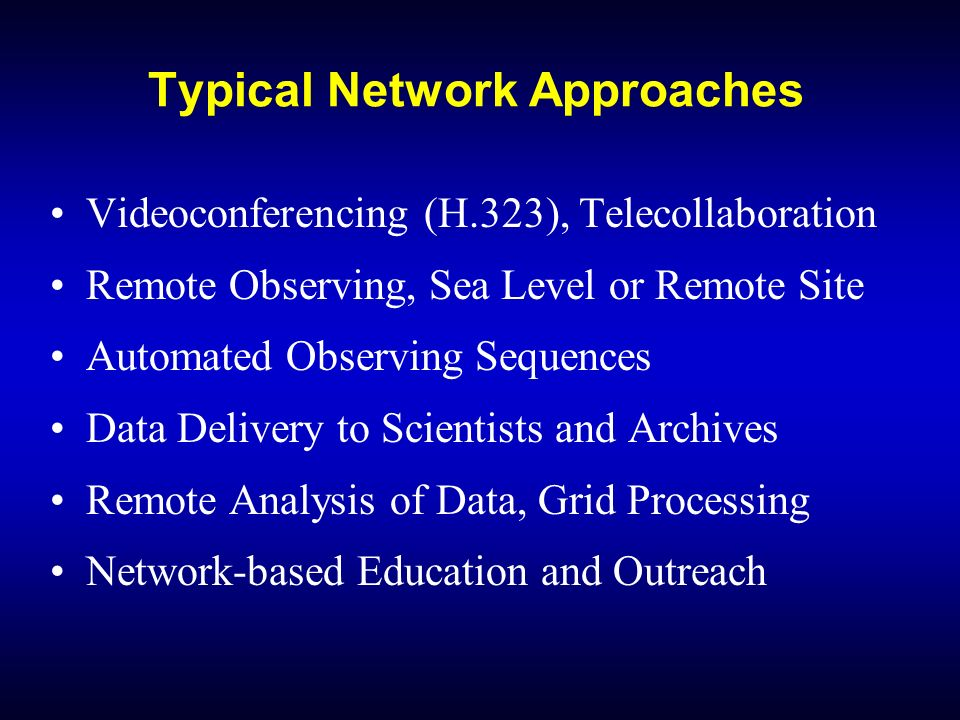 Typical Network Approaches Videoconferencing (H.323), Telecollaboration Remote Observing, Sea Level or Remote Site Automated Observing Sequences Data Delivery to Scientists and Archives Remote Analysis of Data, Grid Processing Network-based Education and Outreach