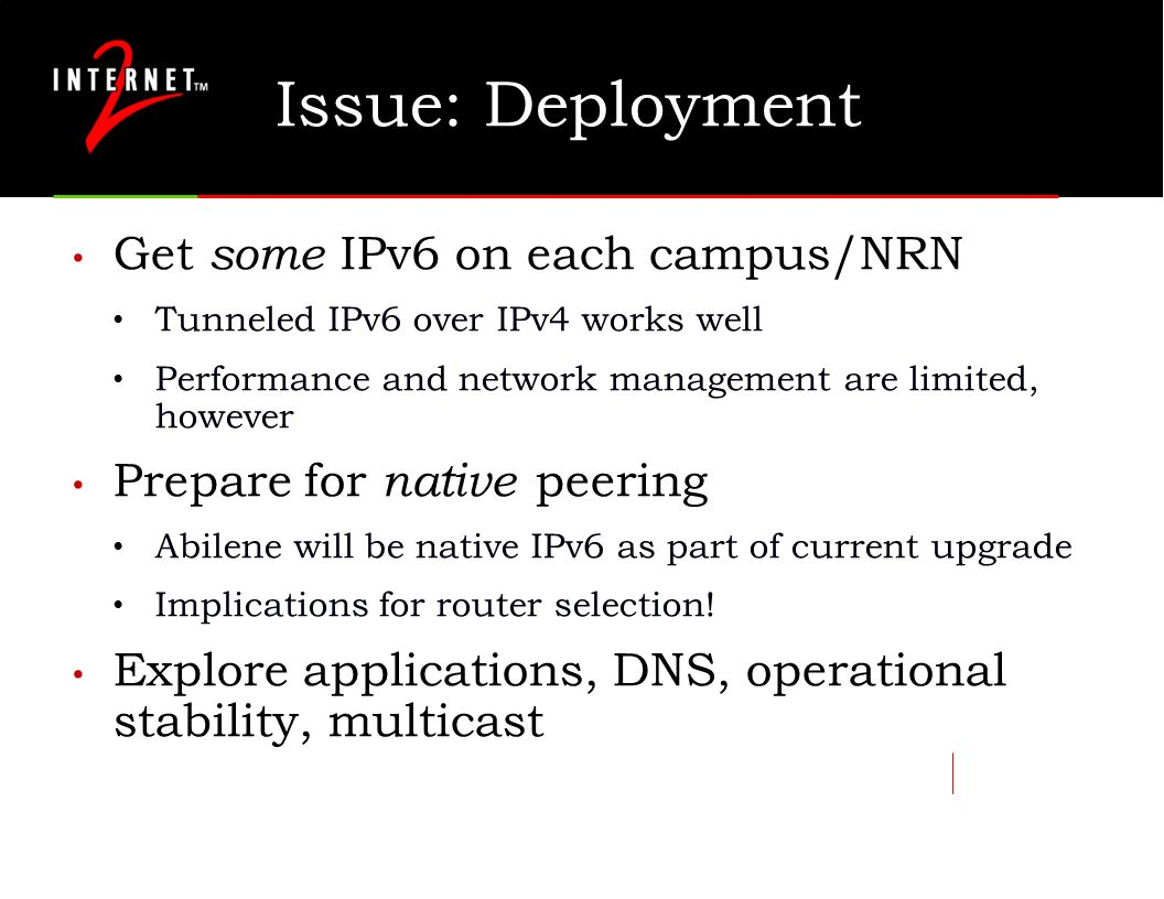 Issue: Deployment Get some IPv6 on each campus/NRN Tunneled IPv6 over IPv4 works well Performance and network management are limited, however Prepare for native peering Abilene will be native IPv6 as part of current upgrade Implications for router selection.