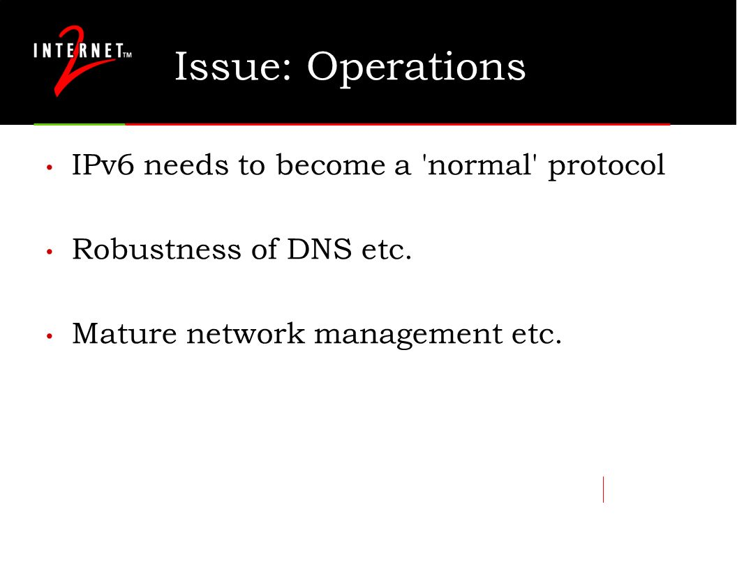 Issue: Operations IPv6 needs to become a 'normal' protocol Robustness of DNS etc. Mature network management etc.