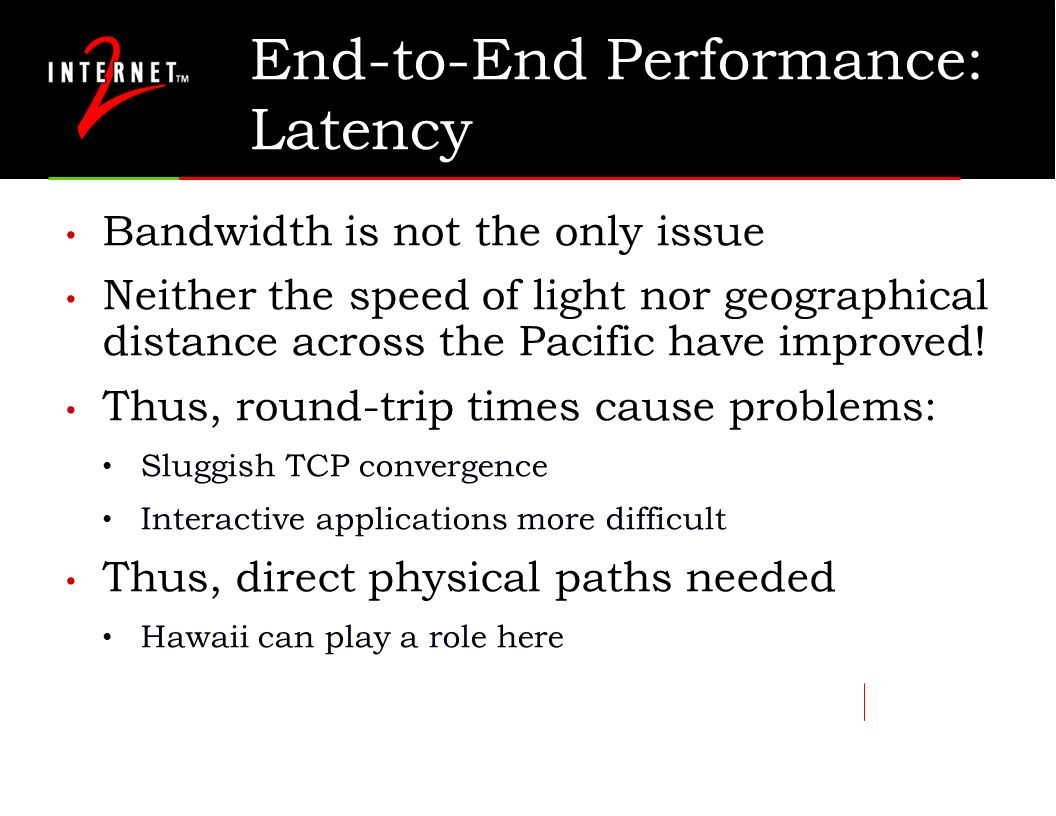 End-to-End Performance: Latency Bandwidth is not the only issue Neither the speed of light nor geographical distance across the Pacific have improved!