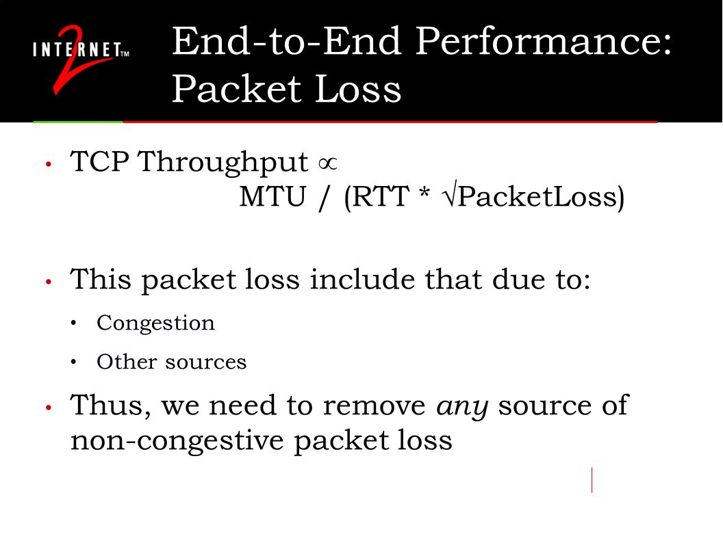 End-to-End Performance: Packet Loss TCP Throughput MTU / (RTT * PacketLoss) This packet loss include that due to: Congestion Other sources Thus, we ne