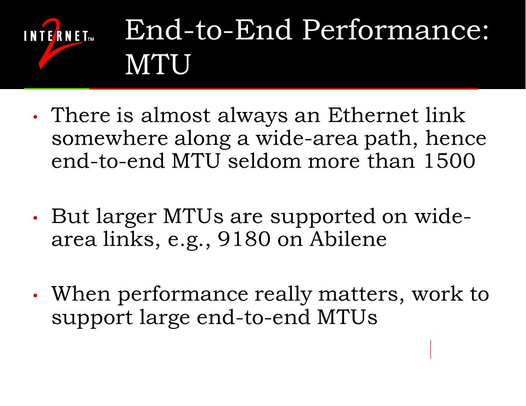 End-to-End Performance: MTU There is almost always an Ethernet link somewhere along a wide-area path, hence end-to-end MTU seldom more than 1500 But l