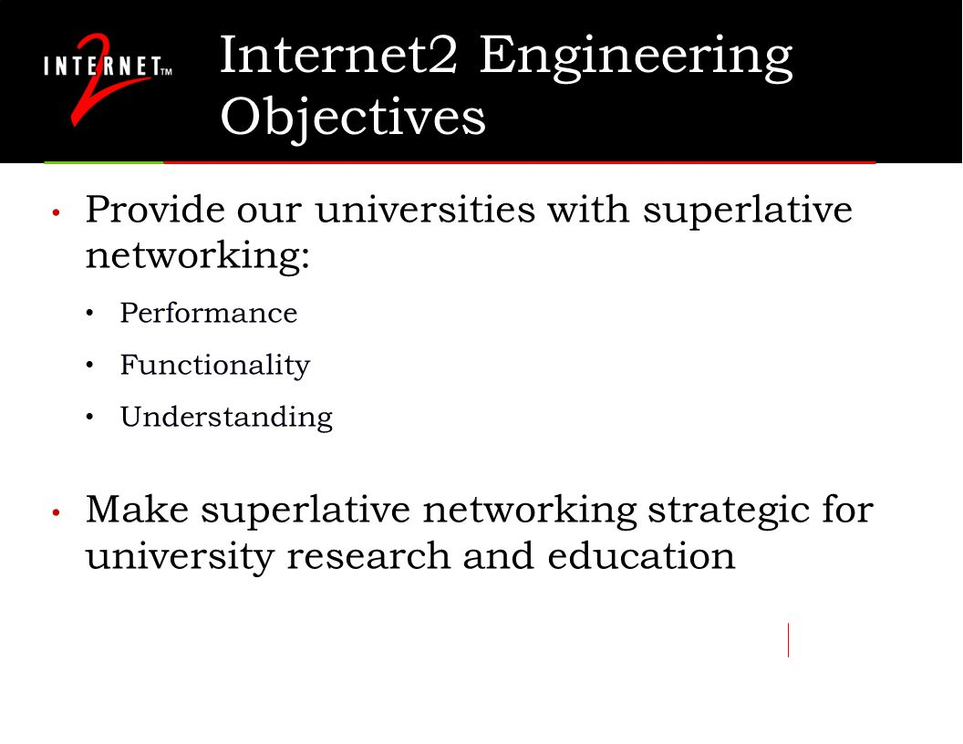 Internet2 Engineering Objectives Provide our universities with superlative networking: Performance Functionality Understanding Make superlative networking strategic for university research and education
