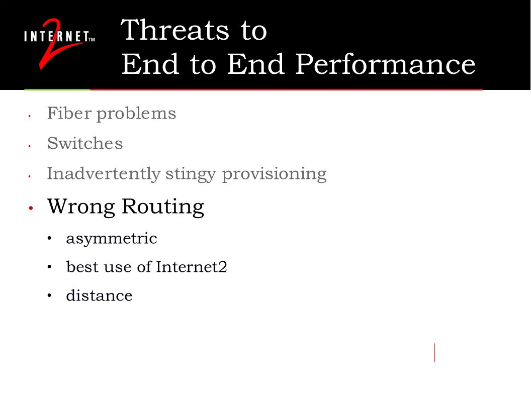 Threats to End to End Performance Fiber problems Switches Inadvertently stingy provisioning Wrong Routing asymmetric best use of Internet2 distance